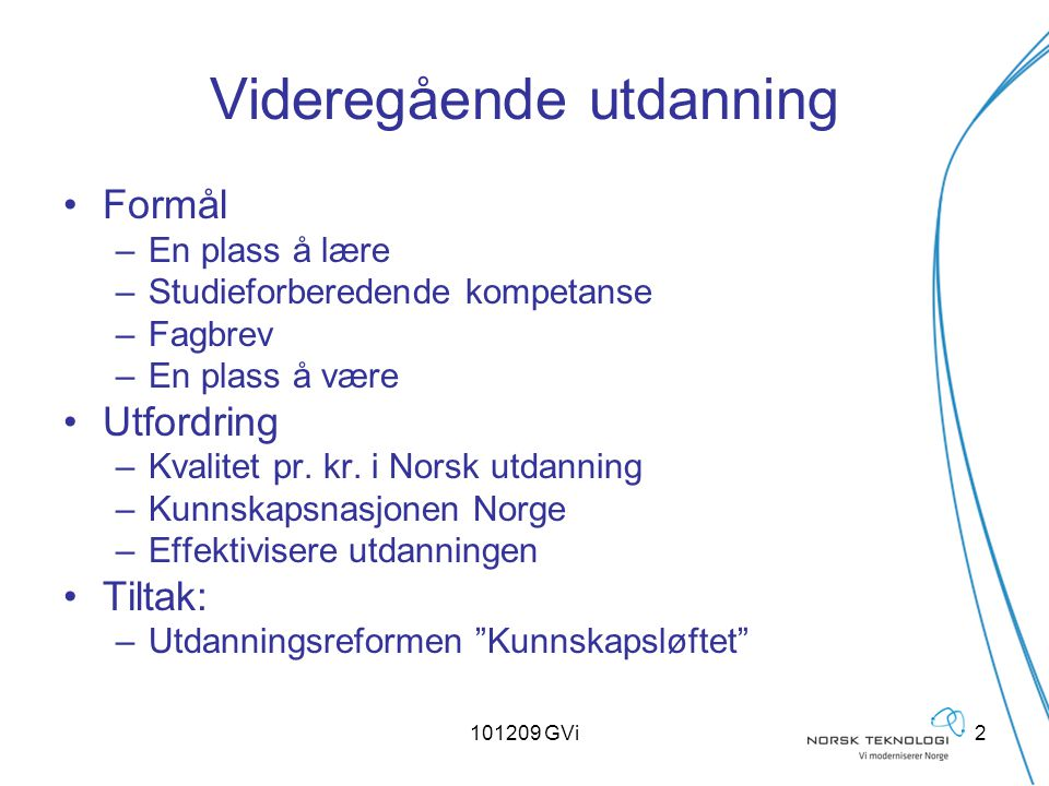 101209 GVi2 Videregående utdanning Formål –En plass å lære –Studieforberedende kompetanse –Fagbrev –En plass å være Utfordring –Kvalitet pr. kr. i Nor
