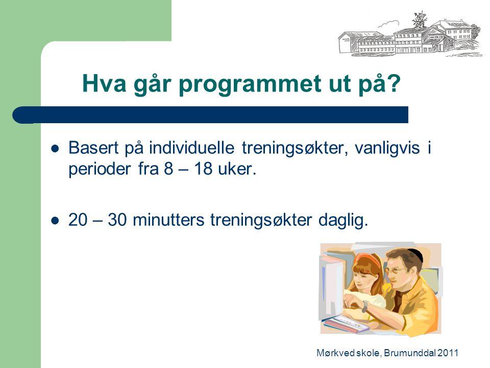 Mørkved skole, Brumunddal 2011 Hva går programmet ut på? Basert på individuelle treningsøkter, vanligvis i perioder fra 8 – 18 uker. 20 – 30 minutters