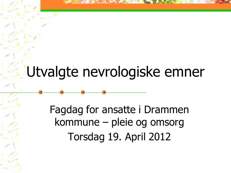 Utvalgte nevrologiske emner Fagdag for ansatte i Drammen kommune – pleie og omsorg Torsdag 19.