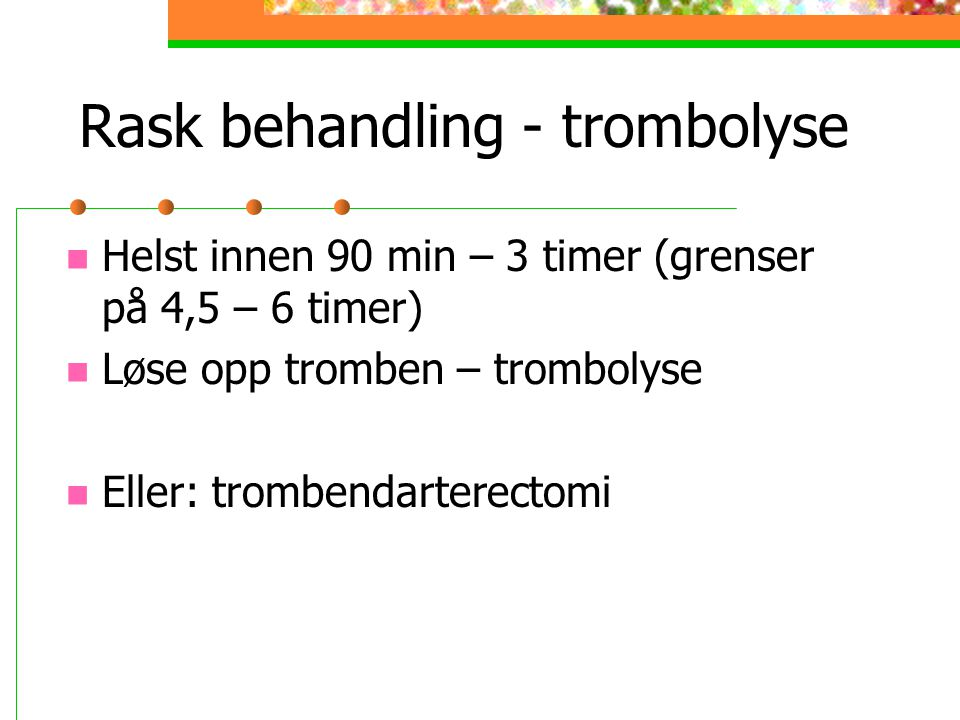 Rask behandling - trombolyse Helst innen 90 min – 3 timer (grenser på 4,5 – 6 timer) Løse opp tromben – trombolyse Eller: trombendarterectomi