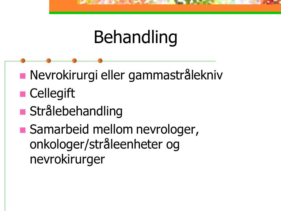 Behandling Nevrokirurgi eller gammastrålekniv Cellegift Strålebehandling Samarbeid mellom nevrologer, onkologer/stråleenheter og nevrokirurger