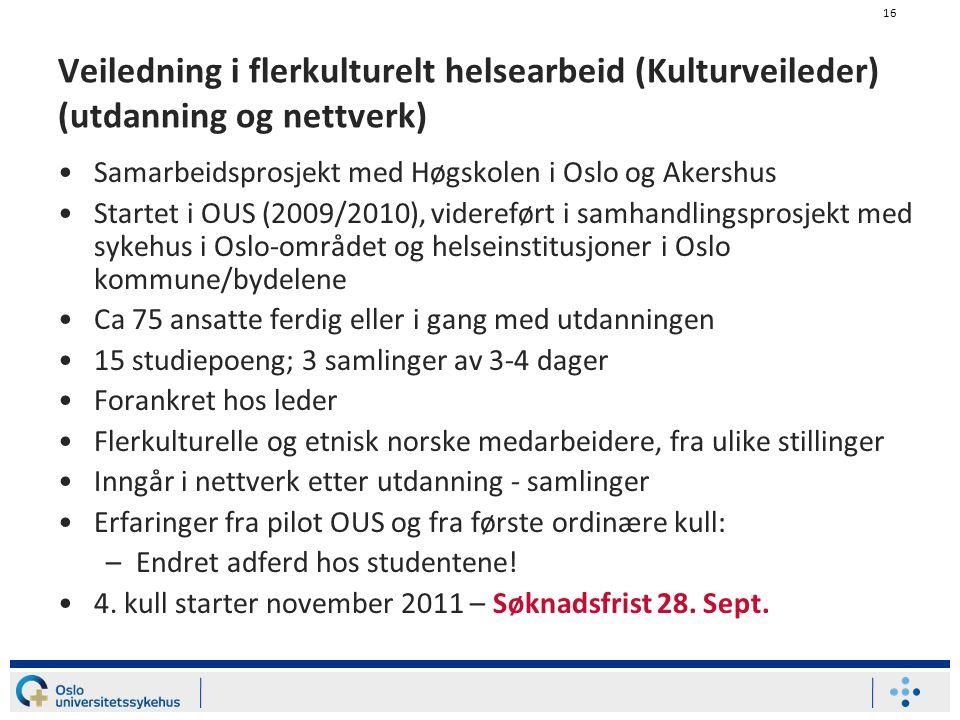 16 Veiledning i flerkulturelt helsearbeid (Kulturveileder) (utdanning og nettverk) Samarbeidsprosjekt med Høgskolen i Oslo og Akershus Startet i OUS (