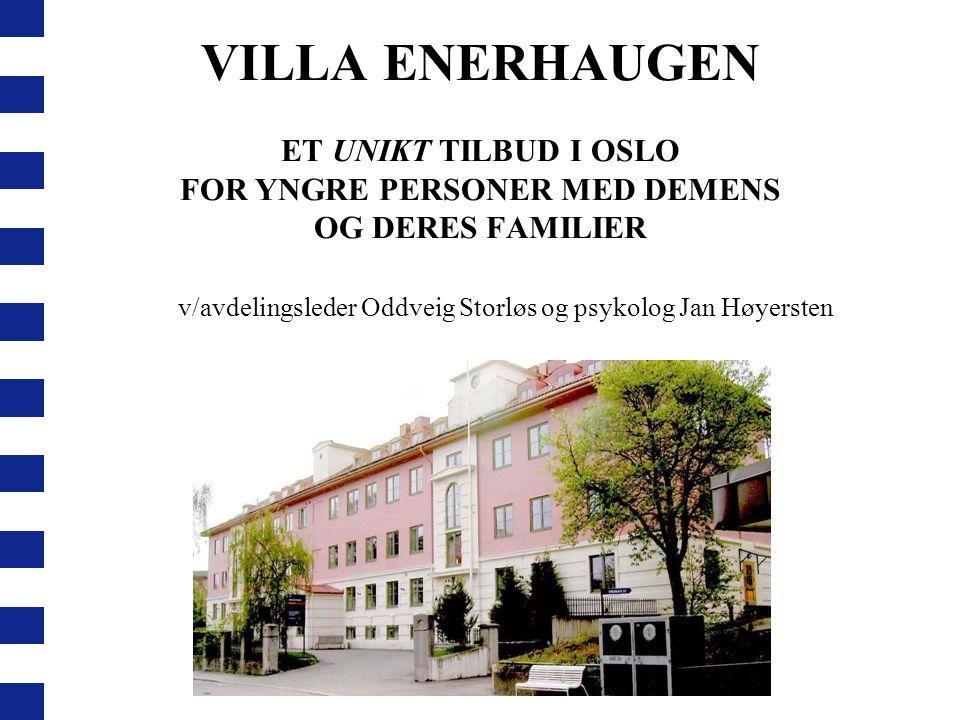 VILLA ENERHAUGEN ET UNIKT TILBUD I OSLO FOR YNGRE PERSONER MED DEMENS OG DERES FAMILIER v/avdelingsleder Oddveig Storløs og psykolog Jan Høyersten