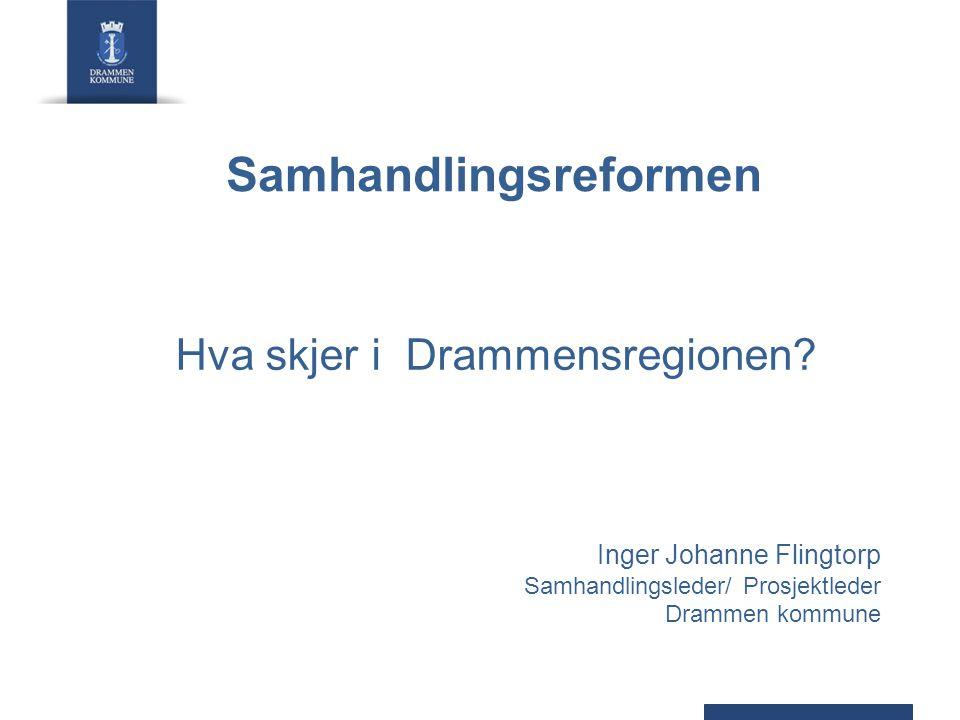 Samhandlingsreformen Hva skjer i Drammensregionen? Inger Johanne Flingtorp Samhandlingsleder/ Prosjektleder Drammen kommune