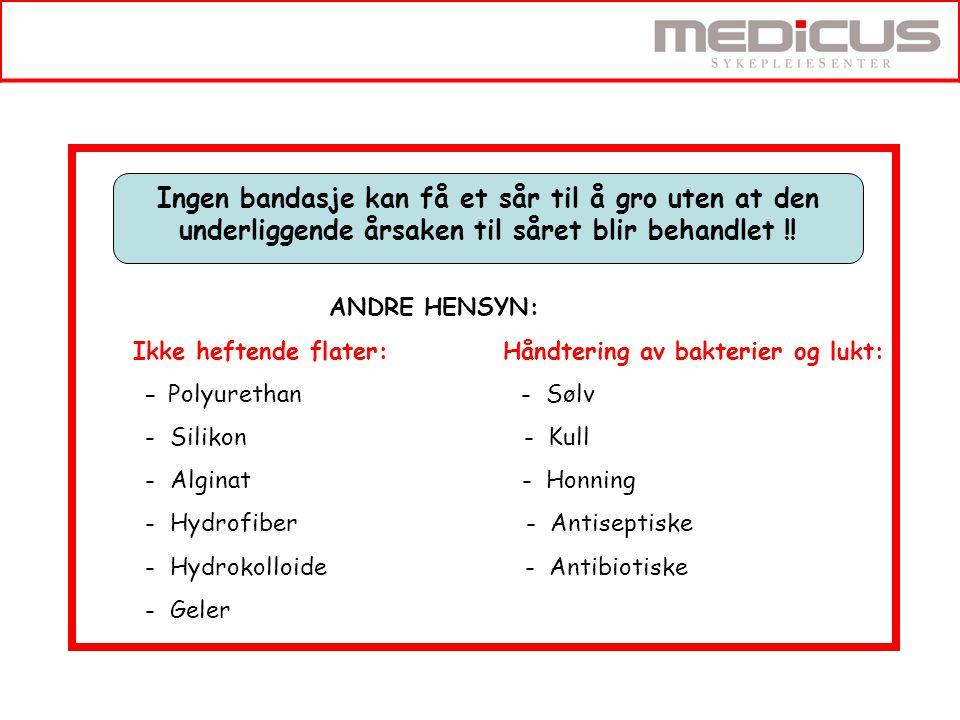 ANDRE HENSYN: Ikke heftende flater: Håndtering av bakterier og lukt: - Polyurethan - Sølv - Silikon - Kull - Alginat - Honning - Hydrofiber - Antiseptiske - Hydrokolloide - Antibiotiske - Geler Ingen bandasje kan få et sår til å gro uten at den underliggende årsaken til såret blir behandlet !!