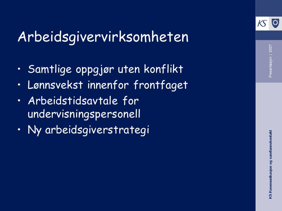 KS Kommunikasjon og samfunnskontakt Presentasjon | 2007 Arbeidsgivervirksomheten Samtlige oppgjør uten konflikt Lønnsvekst innenfor frontfaget Arbeids