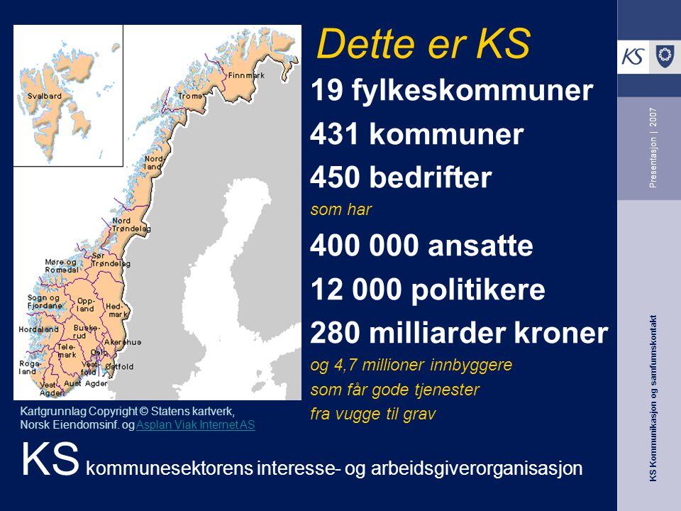 KS Kommunikasjon og samfunnskontakt Presentasjon | 2007 19 fylkeskommuner 431 kommuner 450 bedrifter som har 400 000 ansatte 12 000 politikere 280 mil