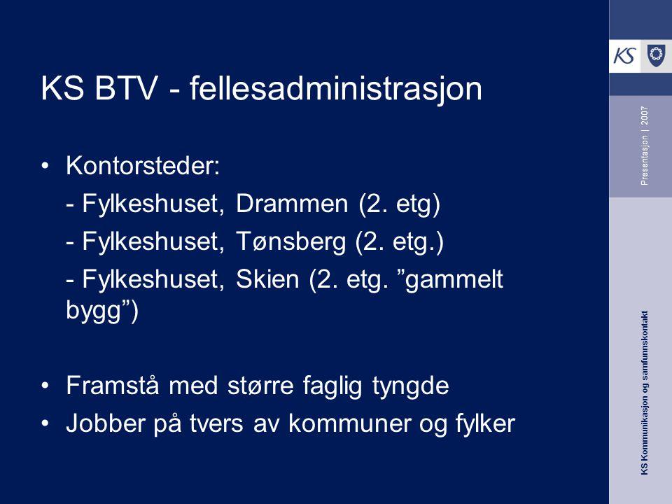 KS Kommunikasjon og samfunnskontakt Presentasjon | 2007 KS BTV - fellesadministrasjon Kontorsteder: - Fylkeshuset, Drammen (2. etg) - Fylkeshuset, Tøn