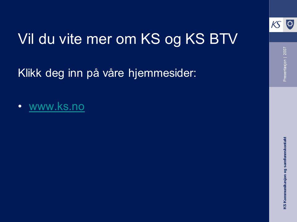 KS Kommunikasjon og samfunnskontakt Presentasjon | 2007 Vil du vite mer om KS og KS BTV Klikk deg inn på våre hjemmesider: www.ks.no