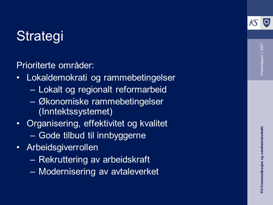 KS Kommunikasjon og samfunnskontakt Presentasjon | 2007 Strategi Prioriterte områder: Lokaldemokrati og rammebetingelser –Lokalt og regionalt reformar