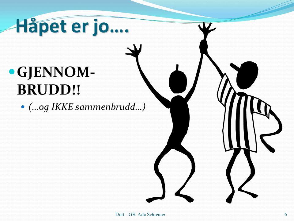 Dnlf - GB. Ada Schreiner6 Håpet er jo…. GJENNOM- BRUDD!! (…og IKKE sammenbrudd…)