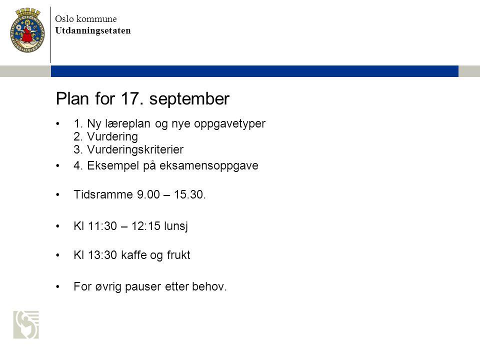 Oslo kommune Utdanningsetaten Plan for 17. september 1. Ny læreplan og nye oppgavetyper 2. Vurdering 3. Vurderingskriterier 4. Eksempel på eksamensopp