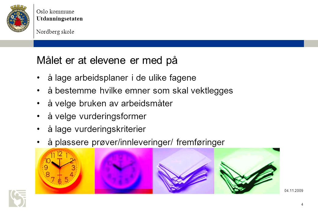 Oslo kommune Utdanningsetaten Nordberg skole 04.11.2009 4 Målet er at elevene er med på å lage arbeidsplaner i de ulike fagene å bestemme hvilke emner som skal vektlegges å velge bruken av arbeidsmåter å velge vurderingsformer å lage vurderingskriterier å plassere prøver/innleveringer/ fremføringer