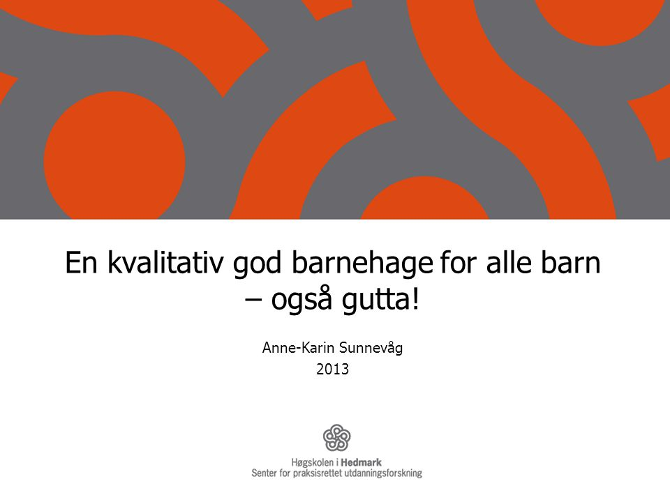En kvalitativ god barnehage for alle barn – også gutta! Anne-Karin Sunnevåg 2013