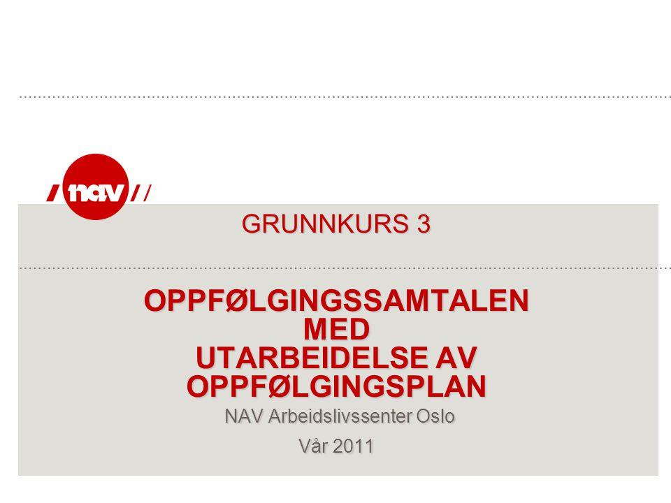 GRUNNKURS 3 OPPFØLGINGSSAMTALEN MED UTARBEIDELSE AV OPPFØLGINGSPLAN NAV Arbeidslivssenter Oslo Vår 2011