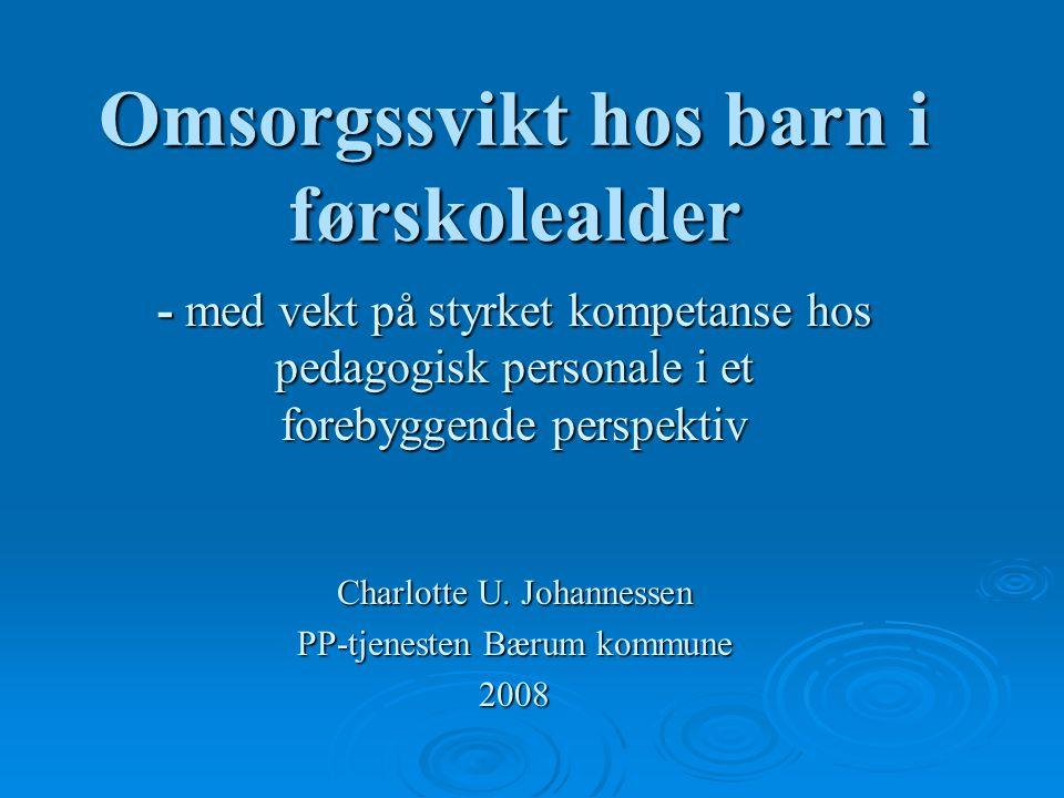 Omsorgssvikt hos barn i førskolealder - med vekt på styrket kompetanse hos pedagogisk personale i et forebyggende perspektiv Charlotte U. Johannessen