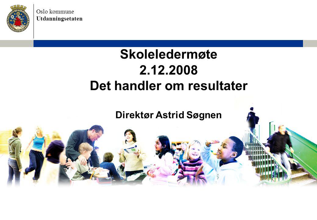 Oslo kommune Utdanningsetaten Skoleledermøte 2.12.2008 Det handler om resultater Direktør Astrid Søgnen