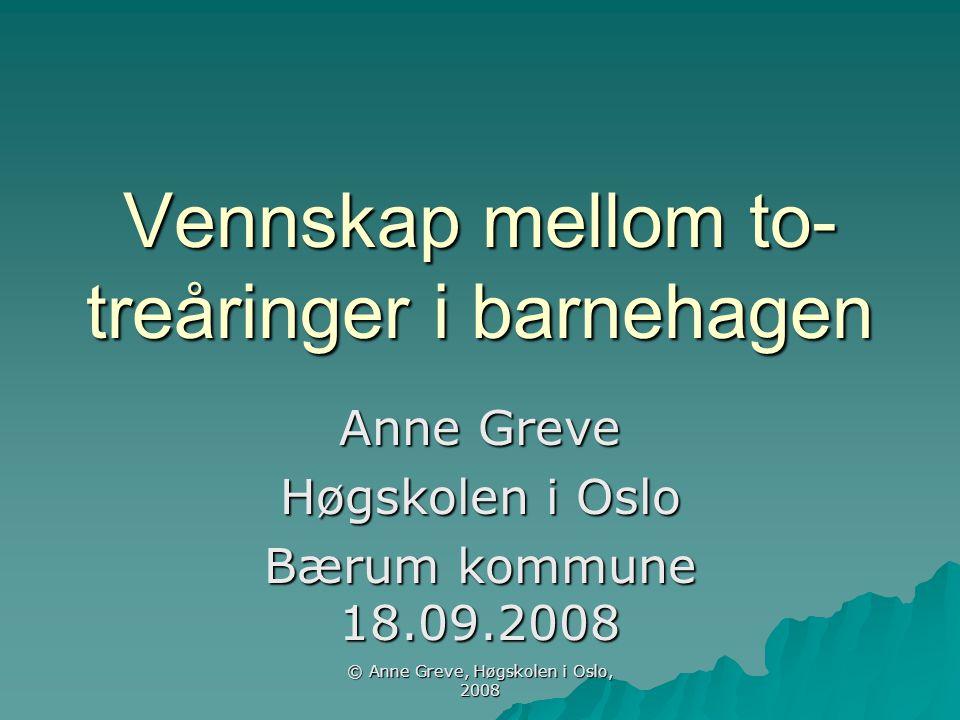 © Anne Greve, Høgskolen i Oslo, 2008 Vennskap mellom to- treåringer i barnehagen Anne Greve Høgskolen i Oslo Bærum kommune 18.09.2008
