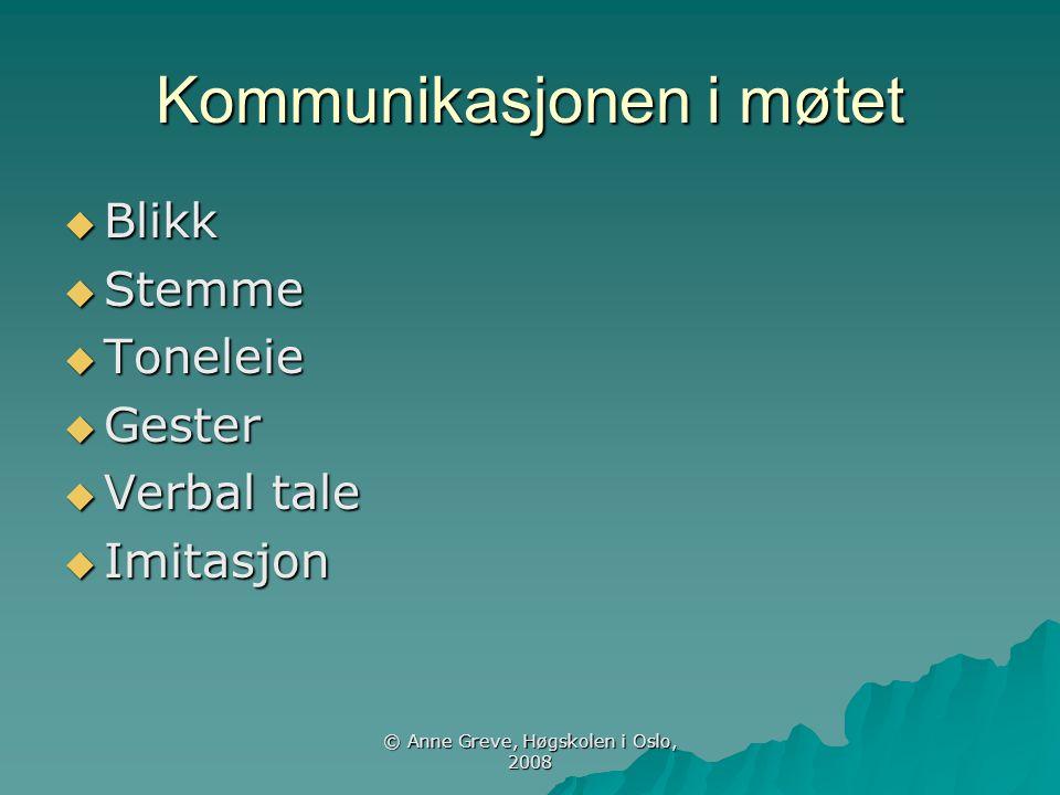 © Anne Greve, Høgskolen i Oslo, 2008 Kommunikasjonen i møtet  Blikk  Stemme  Toneleie  Gester  Verbal tale  Imitasjon