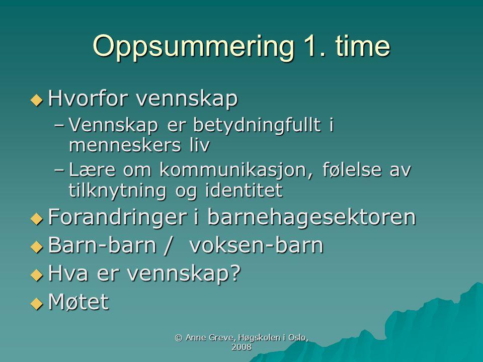© Anne Greve, Høgskolen i Oslo, 2008 Oppsummering 1. time  Hvorfor vennskap –Vennskap er betydningfullt i menneskers liv –Lære om kommunikasjon, føle