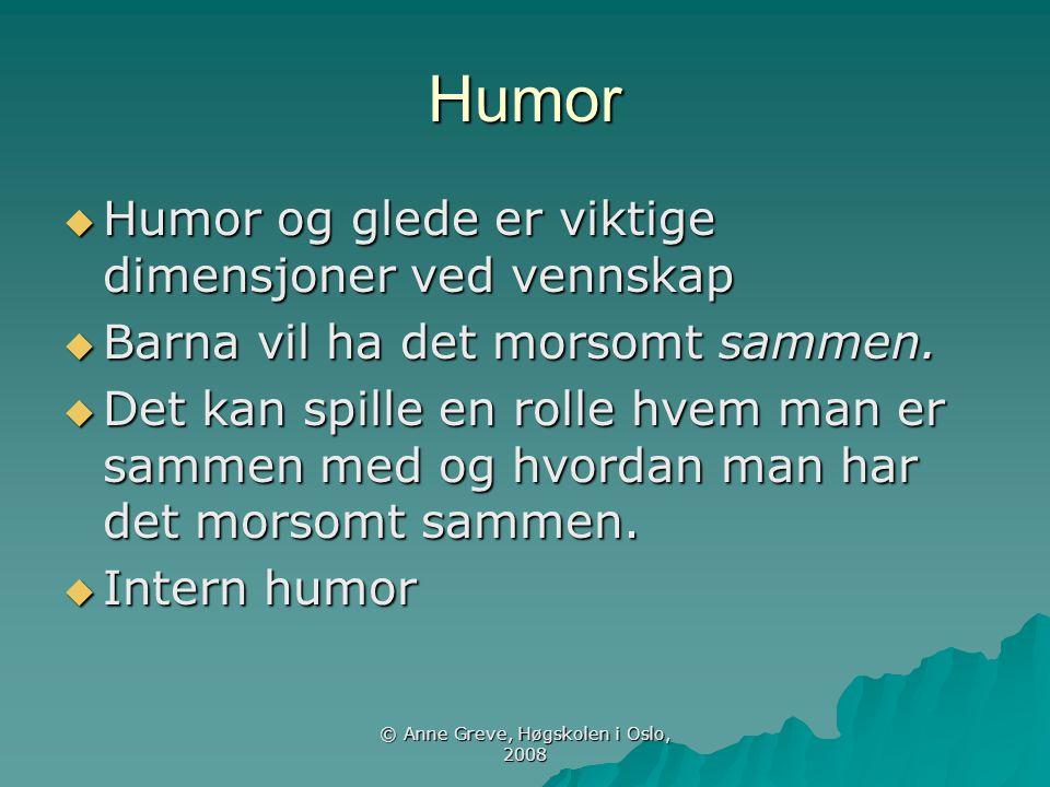 © Anne Greve, Høgskolen i Oslo, 2008 Humor  Humor og glede er viktige dimensjoner ved vennskap  Barna vil ha det morsomt sammen.  Det kan spille en