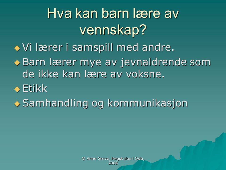 © Anne Greve, Høgskolen i Oslo, 2008 Hva kan barn lære av vennskap?  Vi lærer i samspill med andre.  Barn lærer mye av jevnaldrende som de ikke kan