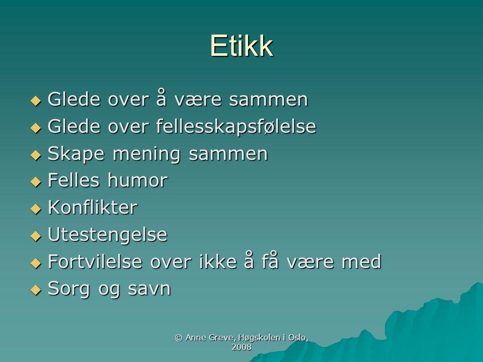 © Anne Greve, Høgskolen i Oslo, 2008 Etikk  Glede over å være sammen  Glede over fellesskapsfølelse  Skape mening sammen  Felles humor  Konflikte
