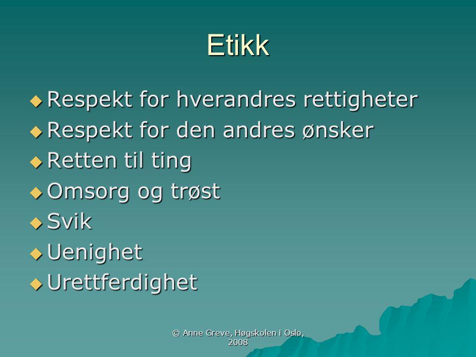© Anne Greve, Høgskolen i Oslo, 2008 Etikk  Respekt for hverandres rettigheter  Respekt for den andres ønsker  Retten til ting  Omsorg og trøst 
