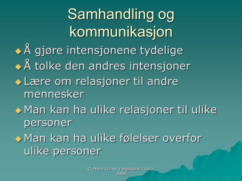 © Anne Greve, Høgskolen i Oslo, 2008 Samhandling og kommunikasjon  Å gjøre intensjonene tydelige  Å tolke den andres intensjoner  Lære om relasjone