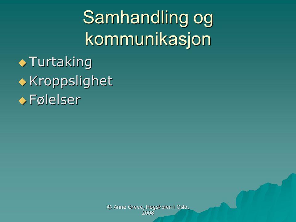 © Anne Greve, Høgskolen i Oslo, 2008 Samhandling og kommunikasjon  Turtaking  Kroppslighet  Følelser