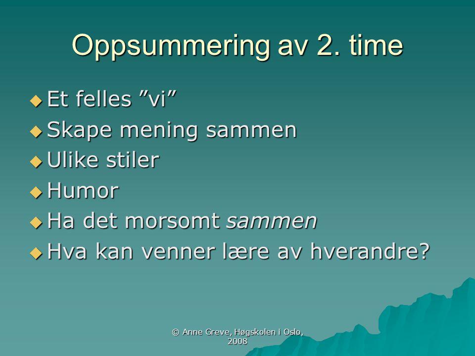 """© Anne Greve, Høgskolen i Oslo, 2008 Oppsummering av 2. time  Et felles """"vi""""  Skape mening sammen  Ulike stiler  Humor  Ha det morsomt sammen  H"""