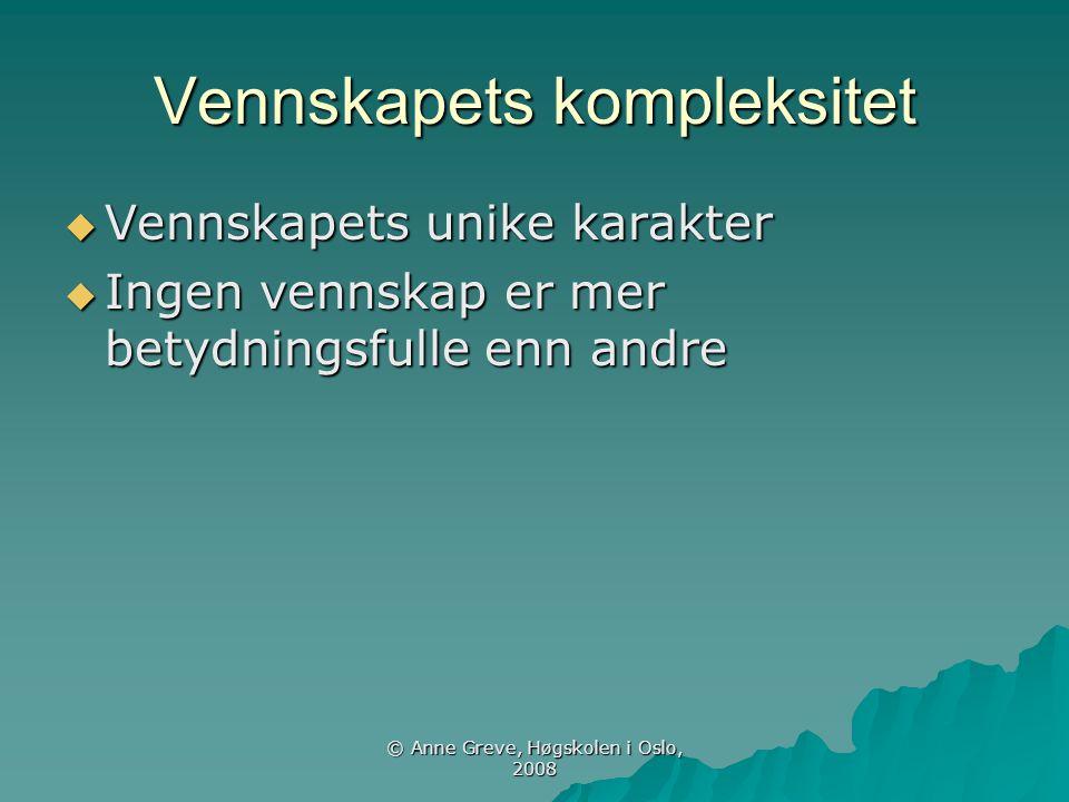 © Anne Greve, Høgskolen i Oslo, 2008 Vennskapets kompleksitet  Vennskapets unike karakter  Ingen vennskap er mer betydningsfulle enn andre