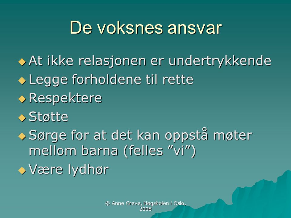 © Anne Greve, Høgskolen i Oslo, 2008 De voksnes ansvar  At ikke relasjonen er undertrykkende  Legge forholdene til rette  Respektere  Støtte  Sør