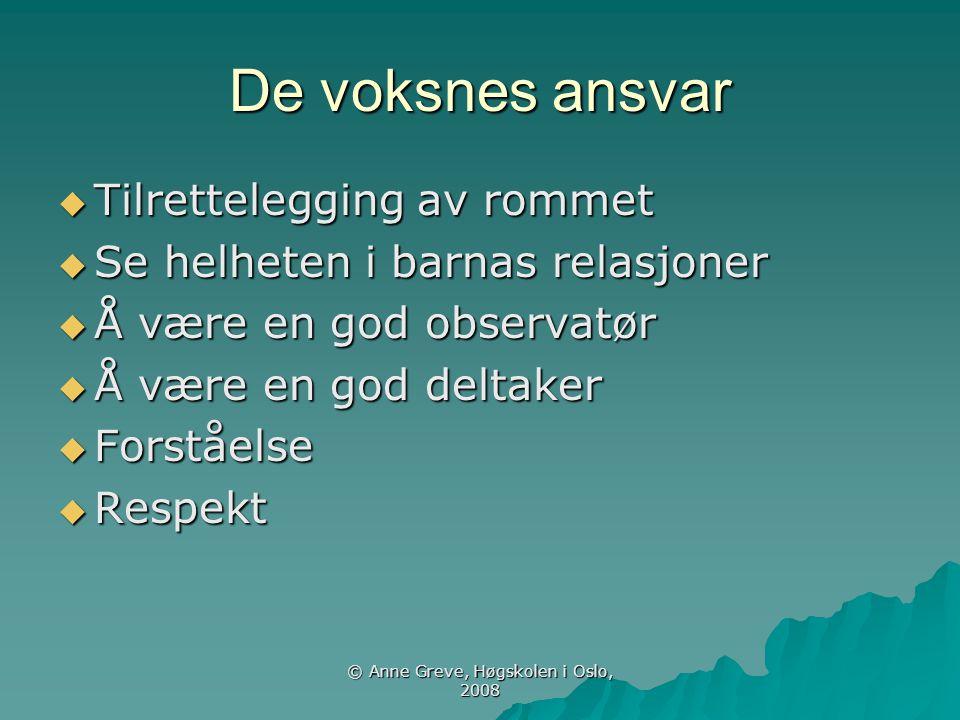 © Anne Greve, Høgskolen i Oslo, 2008 De voksnes ansvar  Tilrettelegging av rommet  Se helheten i barnas relasjoner  Å være en god observatør  Å væ