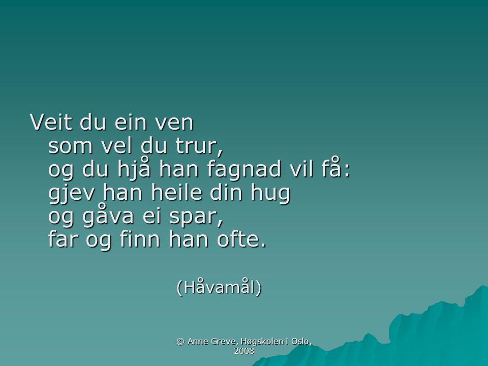 © Anne Greve, Høgskolen i Oslo, 2008 Veit du ein ven som vel du trur, og du hjå han fagnad vil få: gjev han heile din hug og gåva ei spar, far og finn