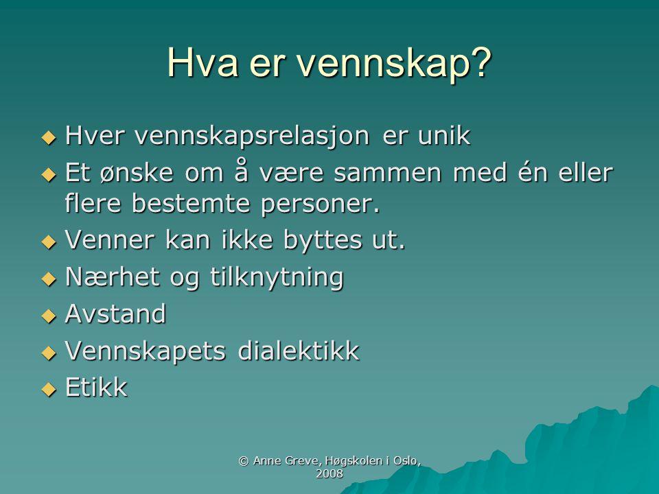 © Anne Greve, Høgskolen i Oslo, 2008 Hva er vennskap?  Hver vennskapsrelasjon er unik  Et ønske om å være sammen med én eller flere bestemte persone