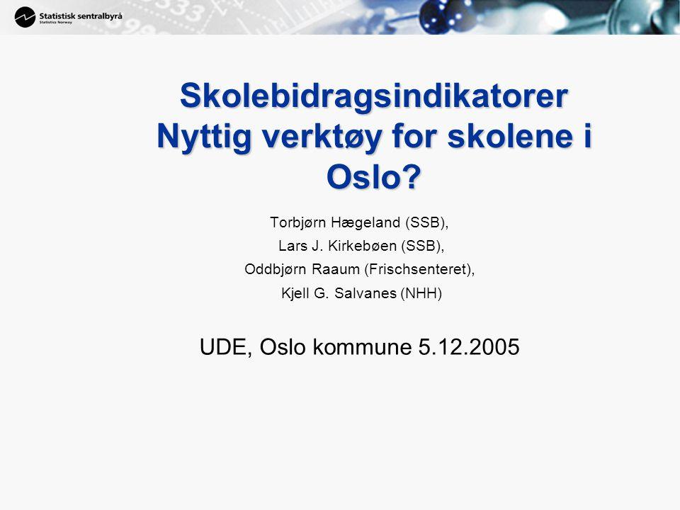 1 Skolebidragsindikatorer Nyttig verktøy for skolene i Oslo? Torbjørn Hægeland (SSB), Lars J. Kirkebøen (SSB), Oddbjørn Raaum (Frischsenteret), Kjell