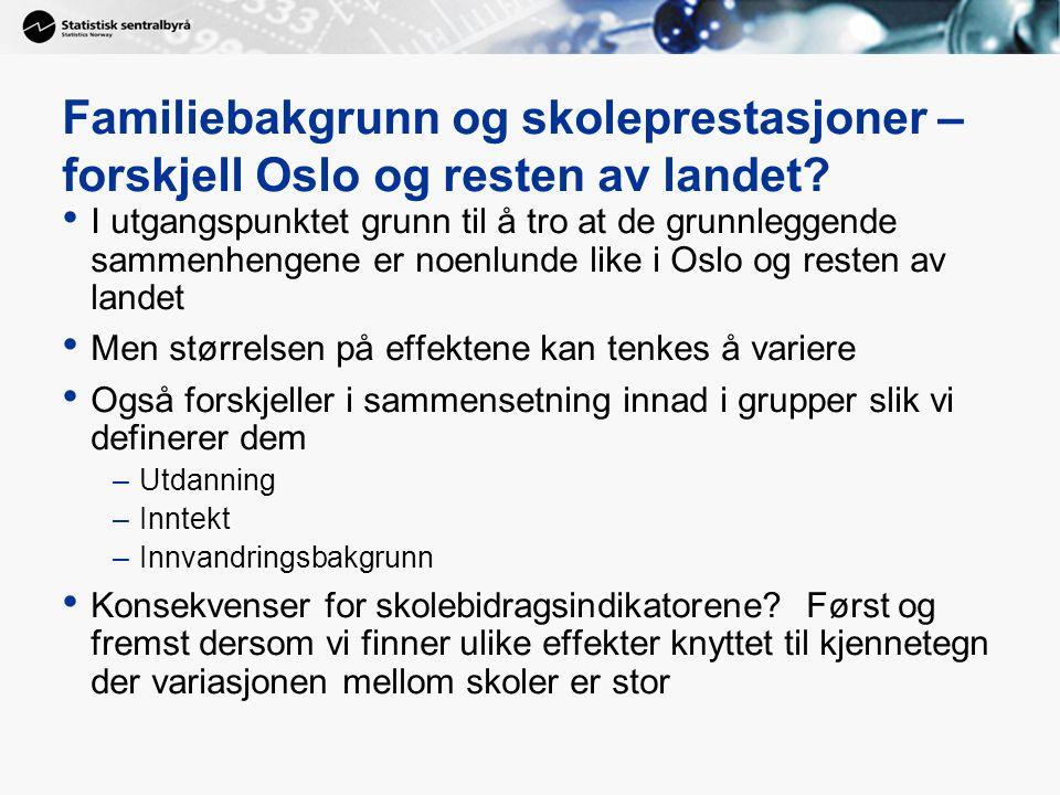 Familiebakgrunn og skoleprestasjoner – forskjell Oslo og resten av landet? I utgangspunktet grunn til å tro at de grunnleggende sammenhengene er noenl