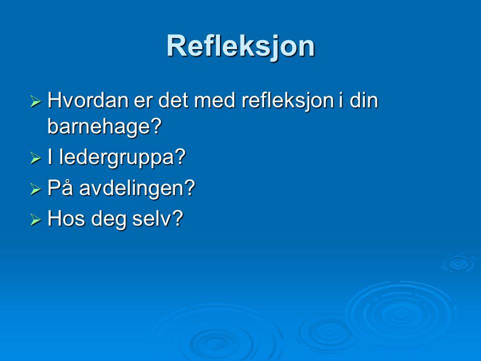 Refleksjon  Hvordan er det med refleksjon i din barnehage?  I ledergruppa?  På avdelingen?  Hos deg selv?