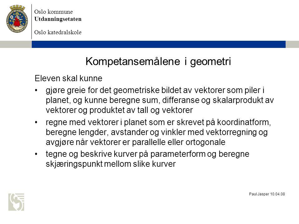Oslo kommune Utdanningsetaten Oslo katedralskole Paul Jasper 10.04.08 Kompetansemålene i geometri Eleven skal kunne gjøre greie for det geometriske bi