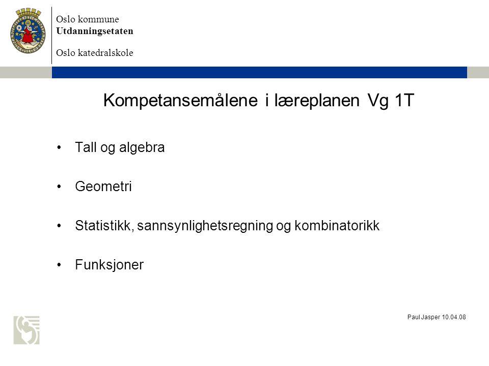 Oslo kommune Utdanningsetaten Oslo katedralskole Paul Jasper 10.04.08 Kompetansemålene i læreplanen Vg 1T Tall og algebra Geometri Statistikk, sannsyn