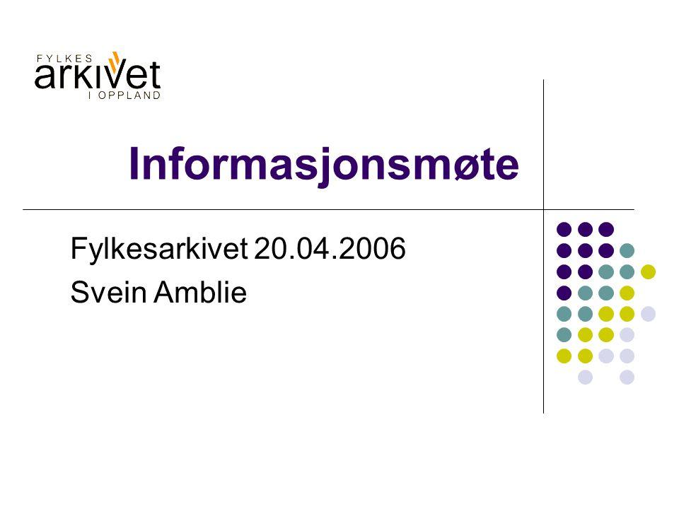 Informasjonsmøte Fylkesarkivet 20.04.2006 Svein Amblie