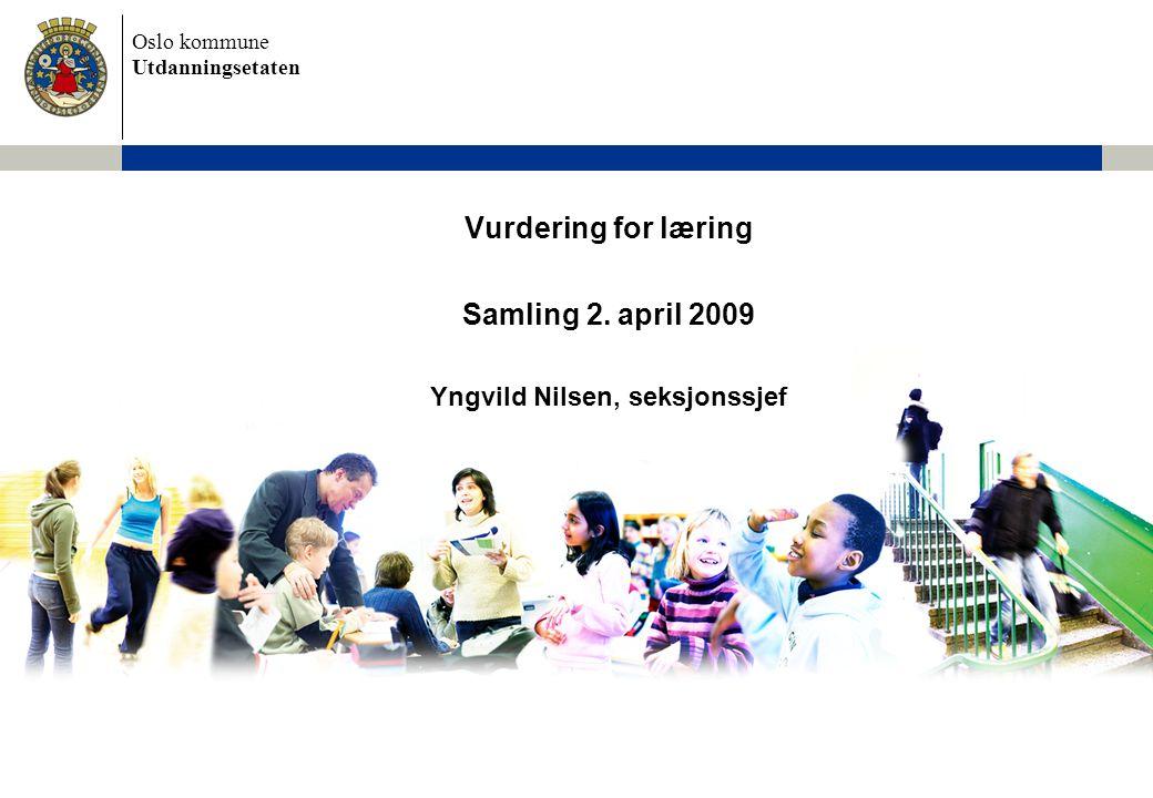 Oslo kommune Utdanningsetaten Vurdering for læring Samling 2. april 2009 Yngvild Nilsen, seksjonssjef