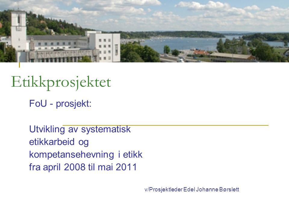 Etikkprosjektet FoU - prosjekt: Utvikling av systematisk etikkarbeid og kompetansehevning i etikk fra april 2008 til mai 2011 v/Prosjektleder Edel Joh