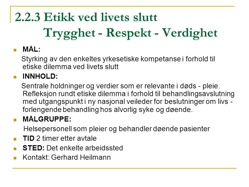 2.2.3 Etikk ved livets slutt Trygghet - Respekt - Verdighet MÅL: Styrking av den enkeltes yrkesetiske kompetanse i forhold til etiske dilemma ved live