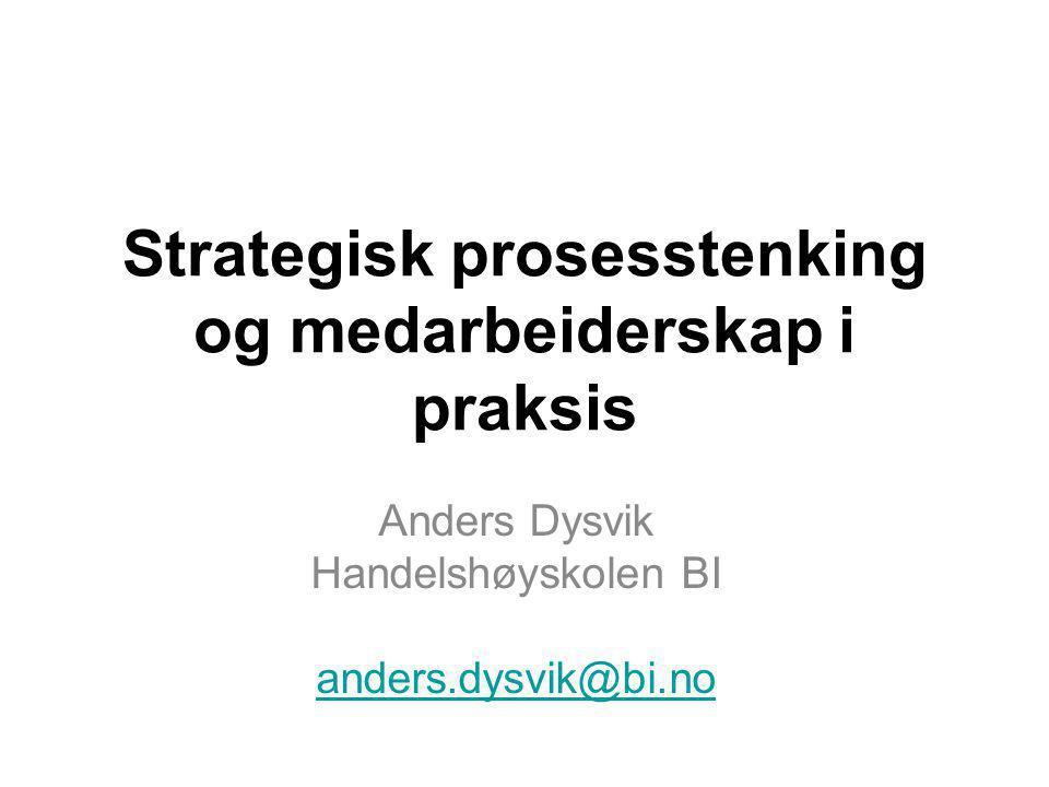 Strategisk prosesstenking og medarbeiderskap i praksis Anders Dysvik Handelshøyskolen BI anders.dysvik@bi.no