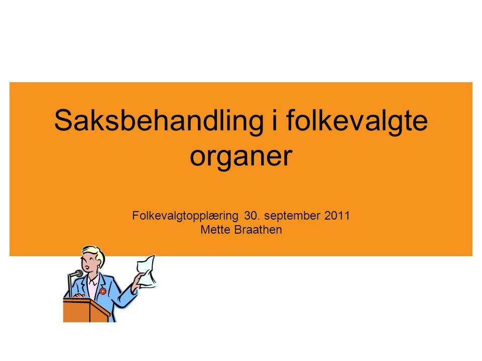 Saksbehandling i folkevalgte organer Folkevalgtopplæring 30. september 2011 Mette Braathen