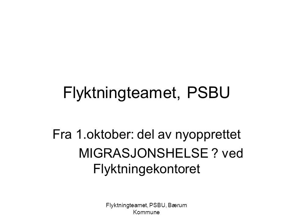 Flyktningteamet, PSBU, Bærum Kommune Flyktningteamet, PSBU Fra 1.oktober: del av nyopprettet MIGRASJONSHELSE ? ved Flyktningekontoret