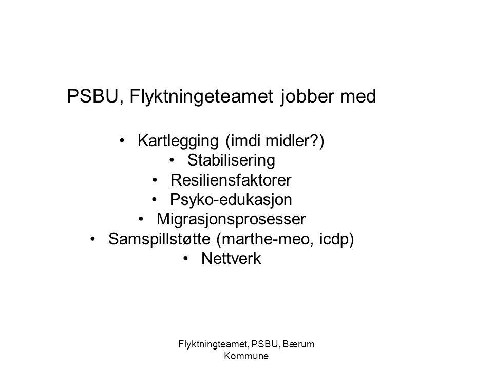 Flyktningteamet, PSBU, Bærum Kommune PSBU, Flyktningeteamet jobber med Kartlegging (imdi midler?) Stabilisering Resiliensfaktorer Psyko-edukasjon Migr
