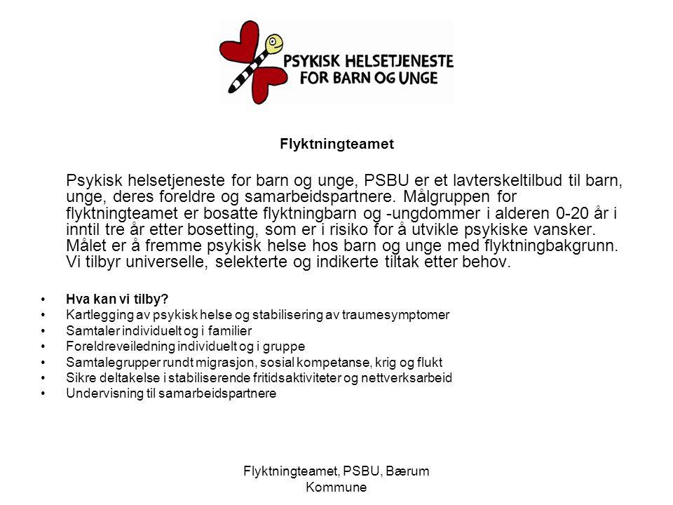 Flyktningteamet, PSBU, Bærum Kommune Flyktningteamet Psykisk helsetjeneste for barn og unge, PSBU er et lavterskeltilbud til barn, unge, deres foreldr